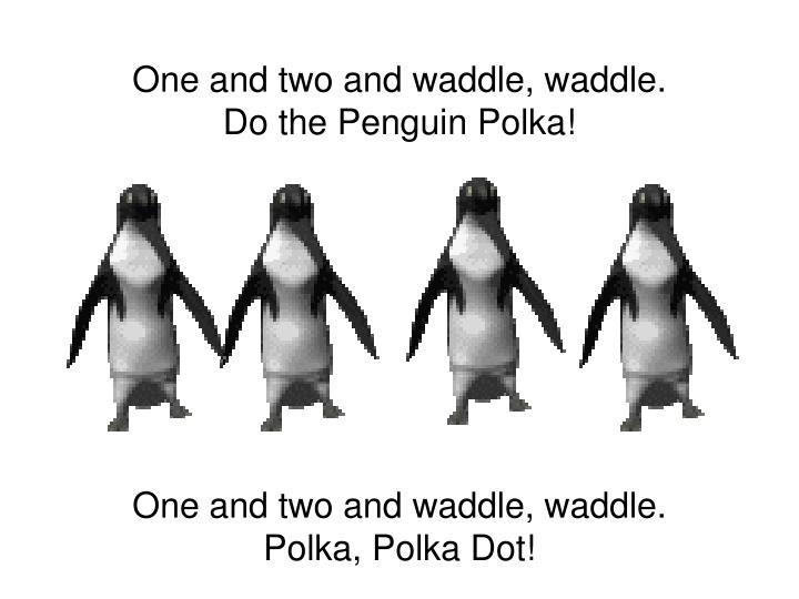 One and two and waddle, waddle.