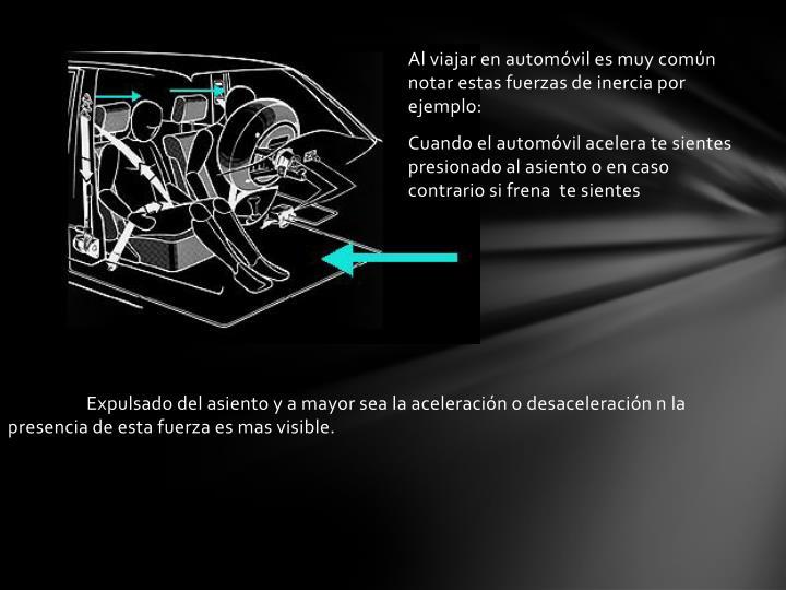 Expulsado del asiento y a mayor sea la aceleración o desaceleración n la presencia de esta fuerza es mas visible.