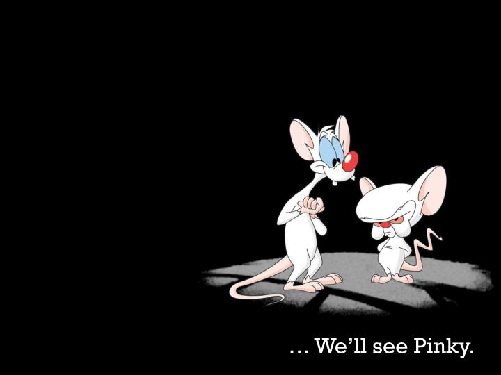 … We'll see Pinky.