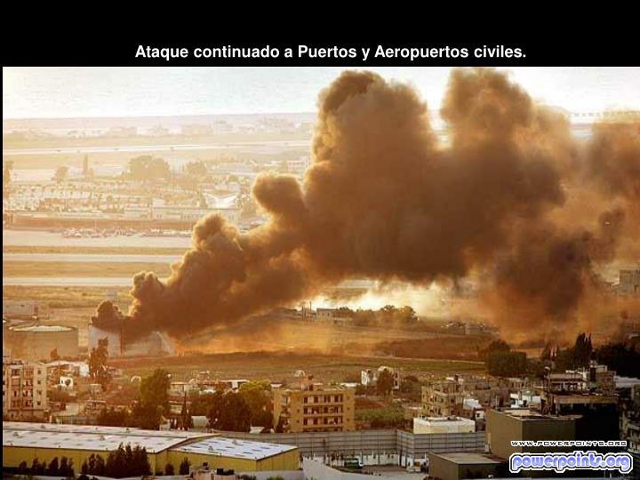 Ataque continuado a Puertos y Aeropuertos civiles.