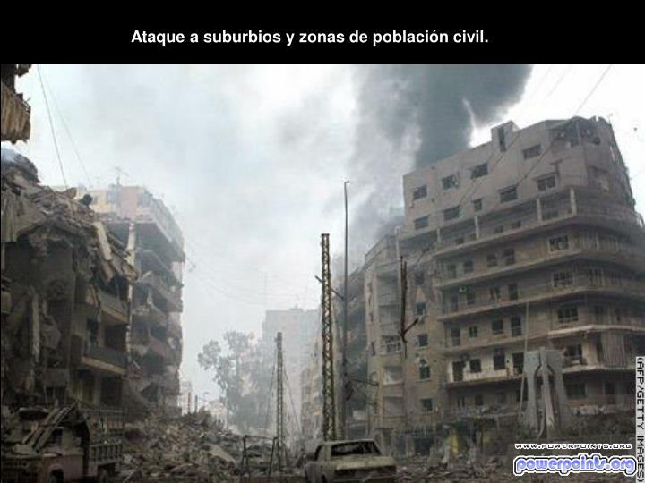 Ataque a suburbios y zonas de población civil.