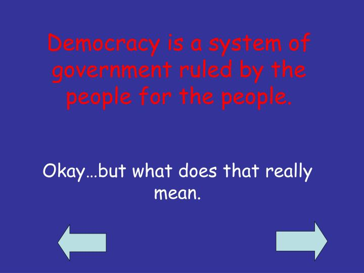 Democracy is a system of government ruled by the people for the people.