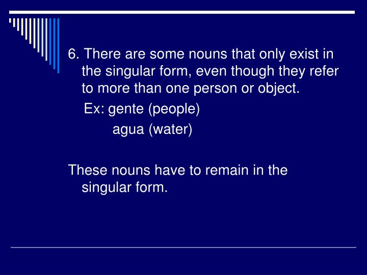 6. There are some nouns that only exist in the singular form, even though they refer to more than one person or object.