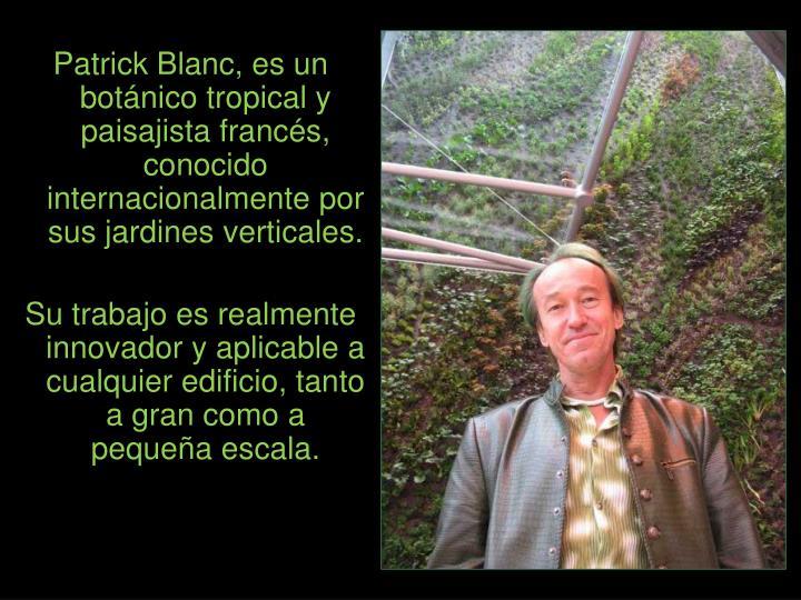 Patrick Blanc, es un botánico tropical y paisajista francés, conocido  internacionalmente por sus jardines verticales.