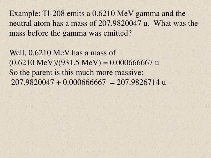 Example: Tl-208 emits a 0.6210 MeV gamma and the neutral atom has a mass of 207.9820047 u.  What was the mass before the gamma was emitted?