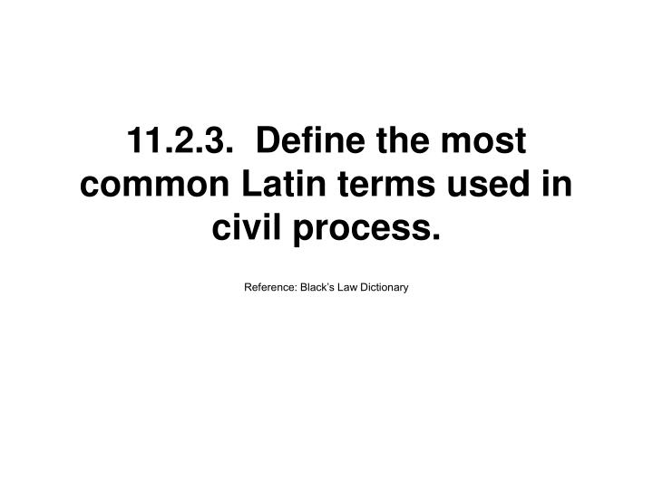 11.2.3.  Define the most common Latin terms used in civil process.