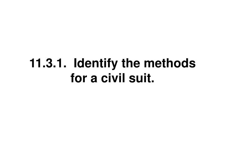 11.3.1.  Identify the methods for a civil suit.