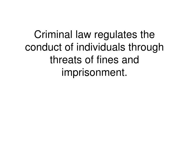Criminal law regulates the conduct of individuals through threats of fines and imprisonment.