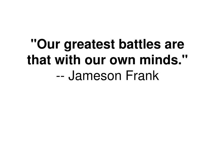 """Our greatest battles are that with our own minds."""