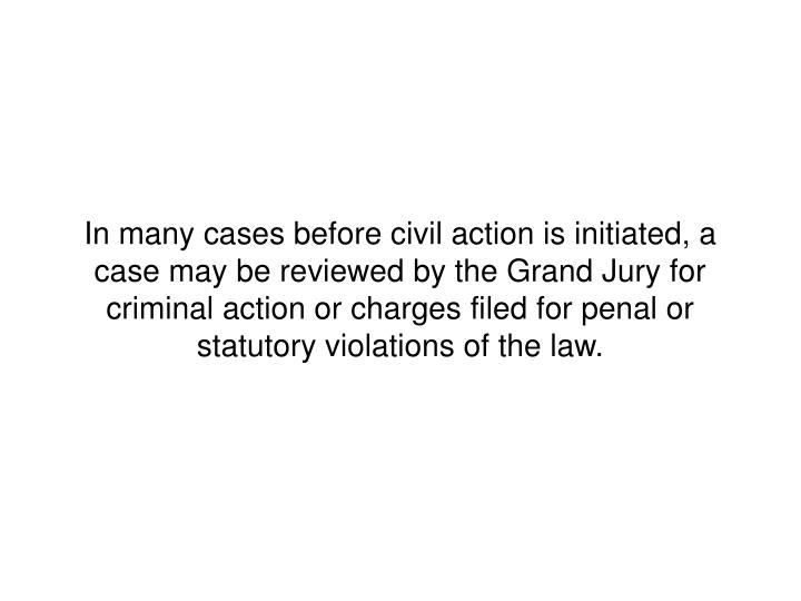 In many cases before civil action is initiated, a case may be reviewed by the Grand Jury for criminal action or charges filed for penal or statutory violations of the law.