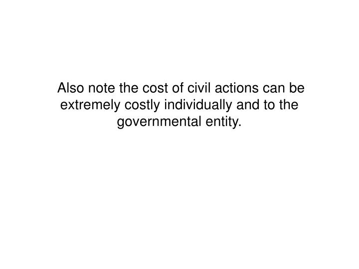 Also note the cost of civil actions can be extremely costly individually and to the governmental entity.