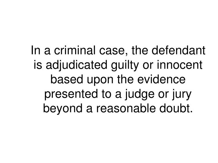 In a criminal case, the defendant is adjudicated guilty or innocent based upon the evidence presented to a judge or jury beyond a reasonable doubt.