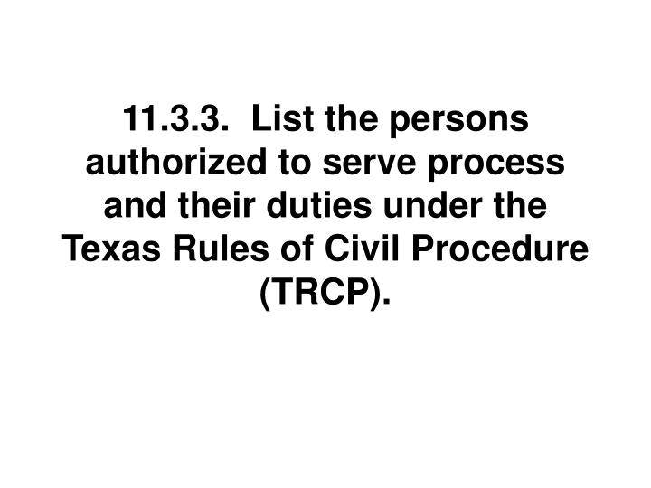 11.3.3.  List the persons authorized to serve process and their duties under the Texas Rules of Civil Procedure (TRCP).