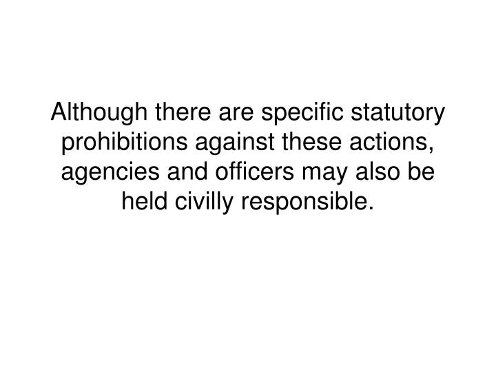 Although there are specific statutory prohibitions against these actions, agencies and officers may also be held civilly responsible.