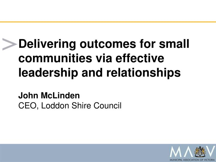Delivering outcomes for small communities via effective leadership and relationships