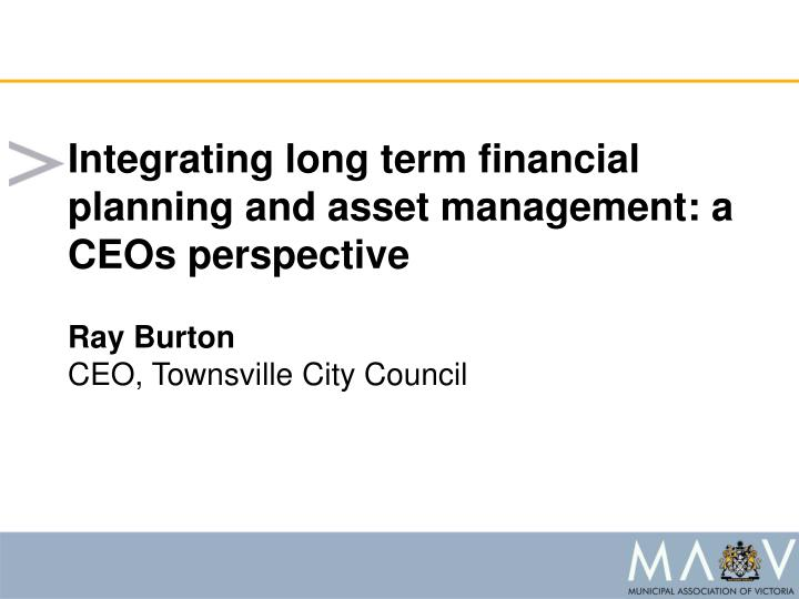 Integrating long term financial planning and asset management: a CEOs perspective