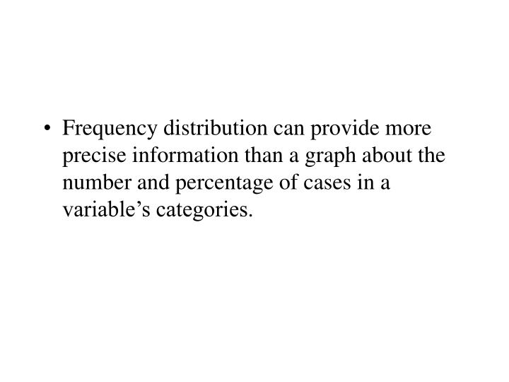 Frequency distribution can provide more precise information than a graph about the number and percentage of cases in a variable's categories.