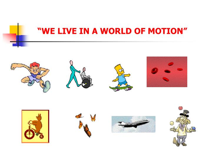 """WE LIVE IN A WORLD OF MOTION"""