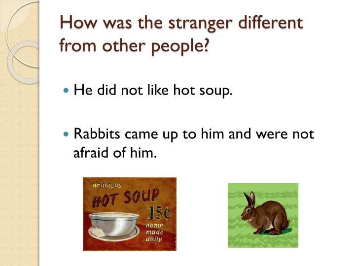 How was the stranger different from other people?