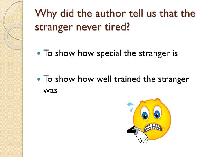 Why did the author tell us that the stranger never tired?