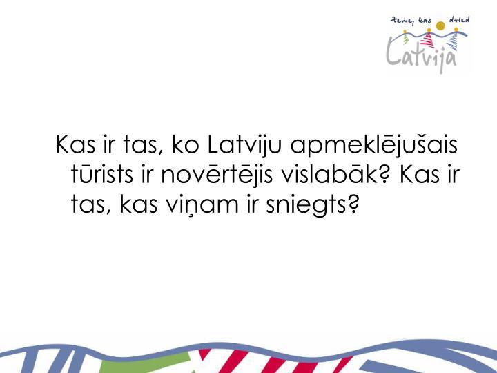 Kas ir tas, ko Latviju apmeklējušais tūrists ir novērtējis vislabāk? Kas ir tas, kas viņam ir sniegts?