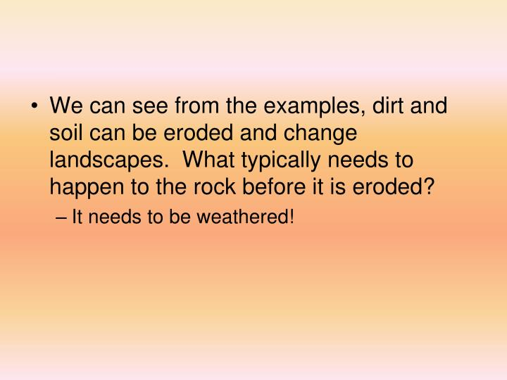 We can see from the examples, dirt and soil can be eroded and change landscapes.  What typically needs to happen to the rock before it is eroded?