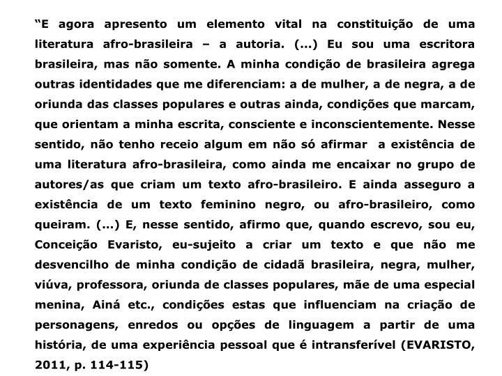 """""""E agora apresento um elemento vital na constituição de uma literatura afro-brasileira – a autoria. (...) Eu sou uma escritora brasileira, mas não somente. A minha condição de brasileira agrega outras identidades que me diferenciam: a de mulher, a de negra, a de oriunda das classes populares e outras ainda, condições que marcam, que orientam a minha escrita, consciente e inconscientemente. Nesse sentido, não tenho receio algum em não só afirmar  a existência de uma literatura afro-brasileira, como ainda me encaixar no grupo de autores/as que criam um texto afro-brasileiro. E ainda asseguro a existência de um texto feminino negro, ou afro-brasileiro, como queiram. (...) E, nesse sentido, afirmo que, quando escrevo, sou eu, Conceição Evaristo, eu-sujeito a criar um texto e que não me desvencilho de minha condição de cidadã brasileira, negra, mulher, viúva, professora, oriunda de classes populares, mãe de uma especial menina, Ainá etc., condições estas que influenciam na criação de personagens, enredos ou opções de linguagem a partir de uma história, de uma experiência pessoal que é intransferível (EVARISTO, 2011, p. 114-115)"""