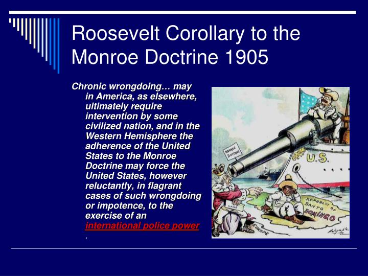 Chronic wrongdoing… may in America, as elsewhere, ultimately require intervention by some civilized nation, and in the Western Hemisphere the adherence of the United States to the Monroe Doctrine may force the United States, however reluctantly, in flagrant cases of such