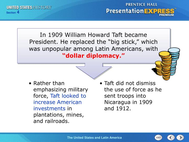 """In 1909 William Howard Taft became President. He replaced the """"big stick,"""" which was unpopular among Latin Americans, with"""