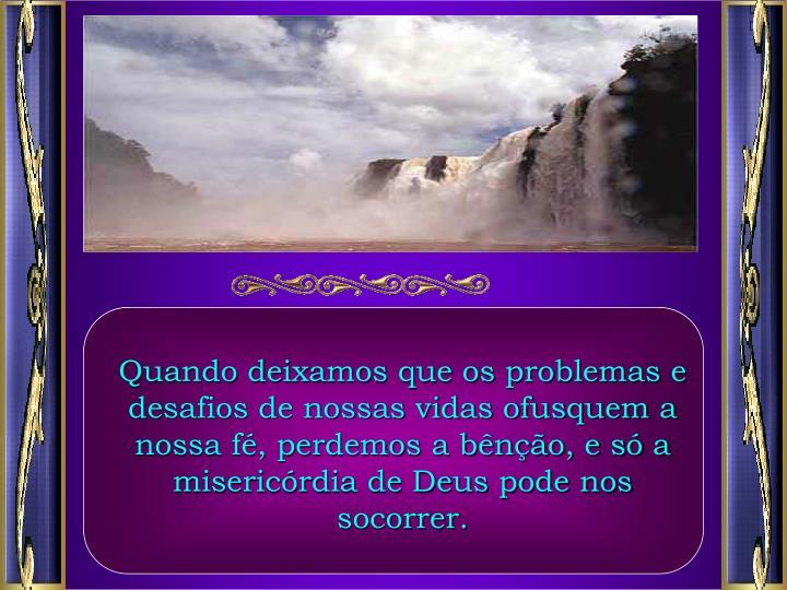 Quando deixamos que os problemas e desafios de nossas vidas ofusquem a nossa f, perdemos a bno, e s a misericrdia de Deus pode nos socorrer.