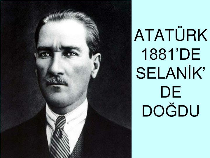 ATATÜRK 1881'DE  SELANİK'DE DOĞDU