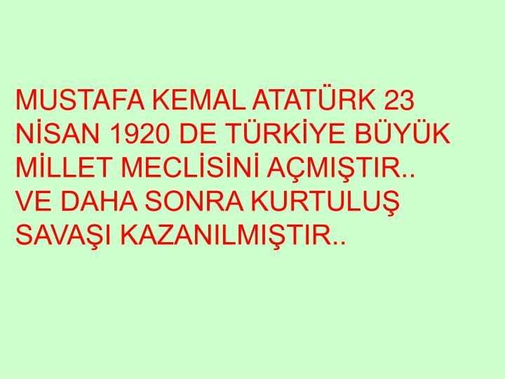 MUSTAFA KEMAL ATATÜRK 23 NİSAN 1920 DE TÜRKİYE BÜYÜK MİLLET MECLİSİNİ AÇMIŞTIR..    VE DAHA SONRA KURTULUŞ SAVAŞI KAZANILMIŞTIR..