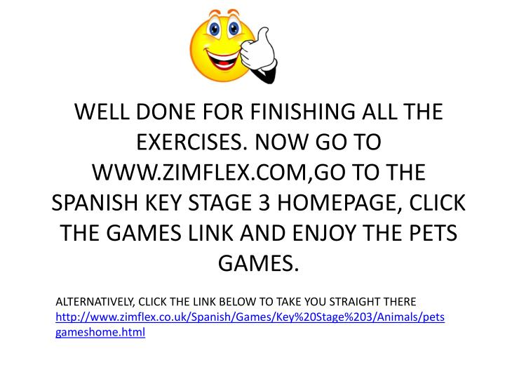 WELL DONE FOR FINISHING ALL THE EXERCISES. NOW GO TO WWW.ZIMFLEX.COM,GO TO THE SPANISH KEY STAGE 3 HOMEPAGE, CLICK THE GAMES LINK AND ENJOY THE PETS GAMES.