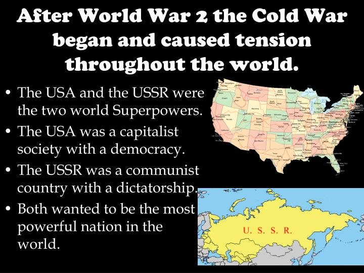 After world war 2 the cold war began and caused tension throughout the world