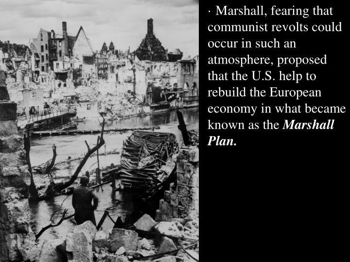 · Marshall, fearing that communist revolts could occur in such an atmosphere, proposed that the U.S. help to rebuild the European economy in what became known as the