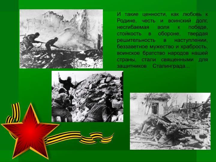 И такие ценности, как любовь к Родине, честь и воинский долг, несгибаемая воля к победе, стойкость в обороне, твердая решительность в наступлении, беззаветное мужество и храбрость, воинское братство народов нашей страны, стали священными для защитников    Сталинграда...