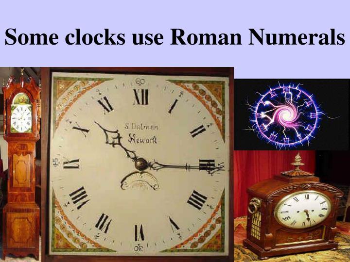 Some clocks use Roman Numerals