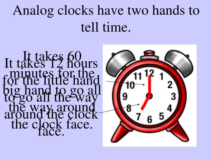 Analog clocks have two hands to tell time.