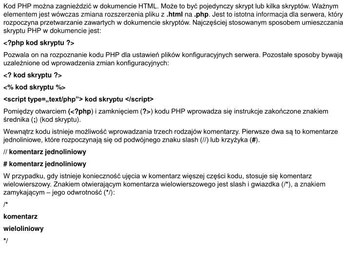 Kod PHP można zagnieździć w dokumencie HTML. Może to być pojedynczy skrypt lub kilka skryptów. Ważnym elementem jest wówczas zmiana rozszerzenia pliku z