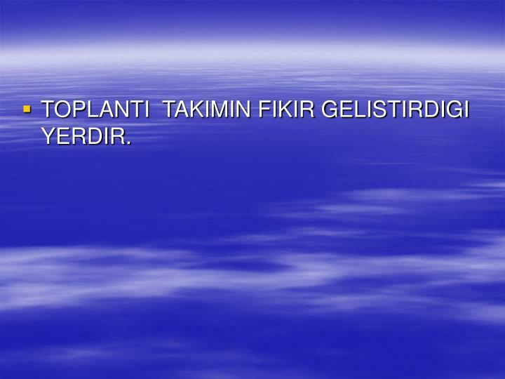 TOPLANTI  TAKIMIN FIKIR GELISTIRDIGI YERDIR.