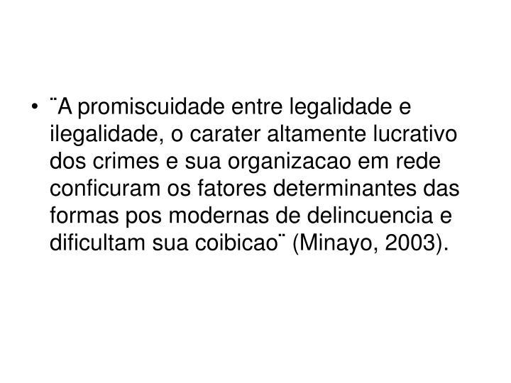 ¨A promiscuidade entre legalidade e ilegalidade, o carater altamente lucrativo dos crimes e sua organizacao em rede conficuram os fatores determinantes das formas pos modernas de delincuencia e dificultam sua coibicao¨ (Minayo, 2003).
