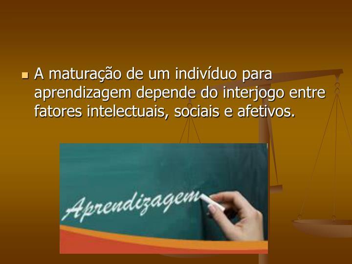A maturação de um indivíduo para aprendizagem depende do interjogo entre fatores intelectuais, sociais e afetivos.