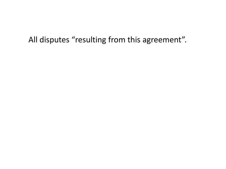 "All disputes ""resulting from this agreement""."