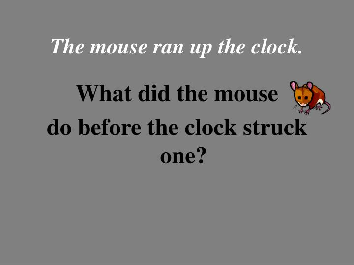 The mouse ran up the clock.