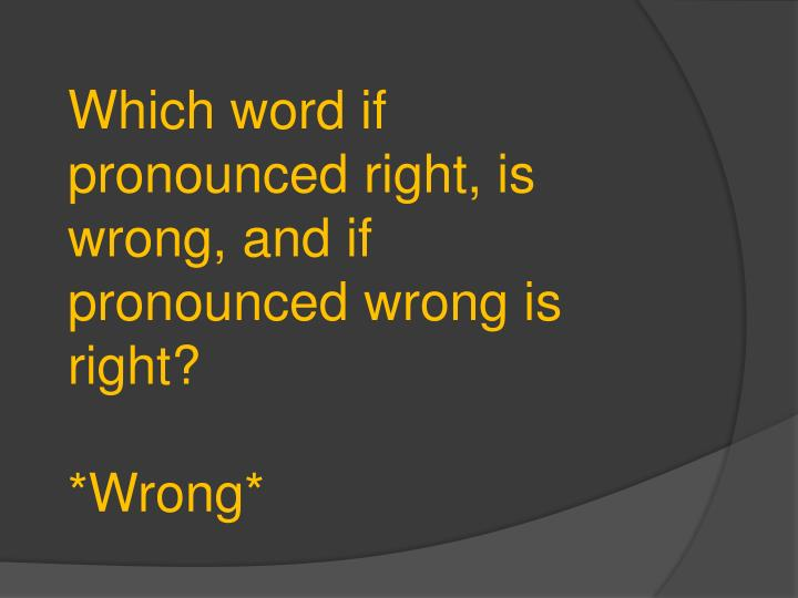 Which word if pronounced right, is wrong, and if pronounced wrong is right?