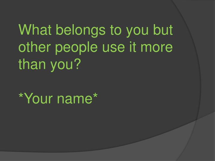 What belongs to you but other people use it more than you?