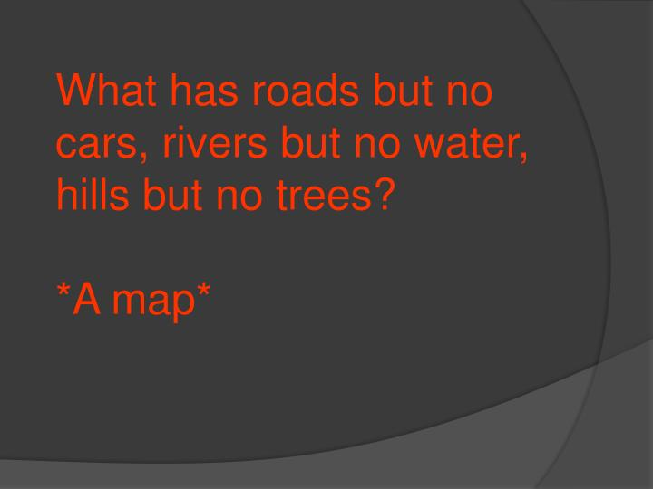 What has roads but no cars, rivers but no water, hills but no trees?