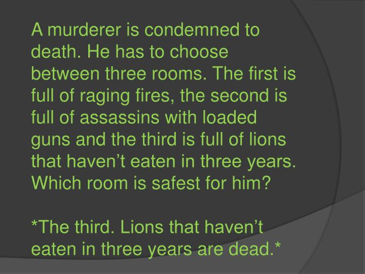 A murderer is condemned to death. He has to choose between three rooms. The first is full of raging fires, the second is full of assassins with loaded guns and the third is full of lions that haven't eaten in three years. Which room is safest for him?