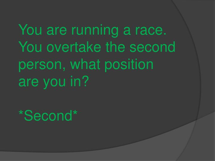 You are running a race. You overtake the second person, what position are you in?