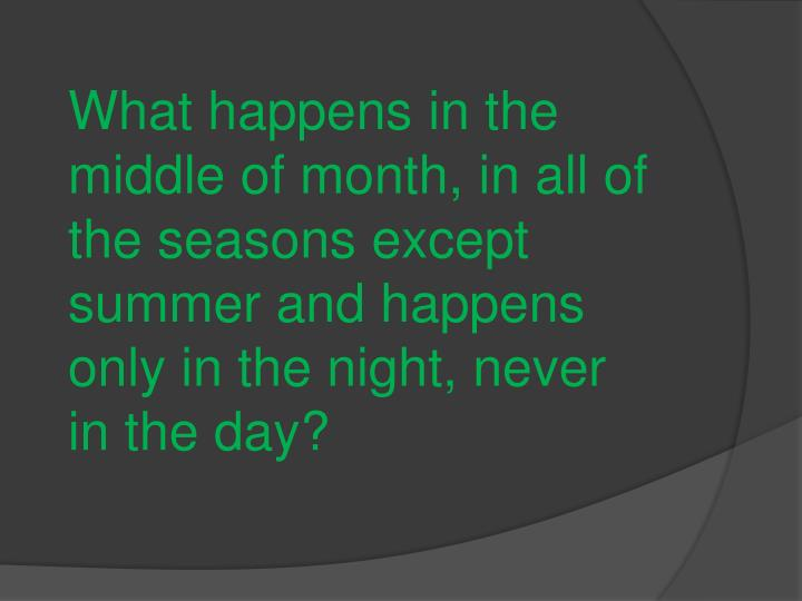 What happens in the middle of month, in all of the seasons except summer and happens only in the night, never in the day?